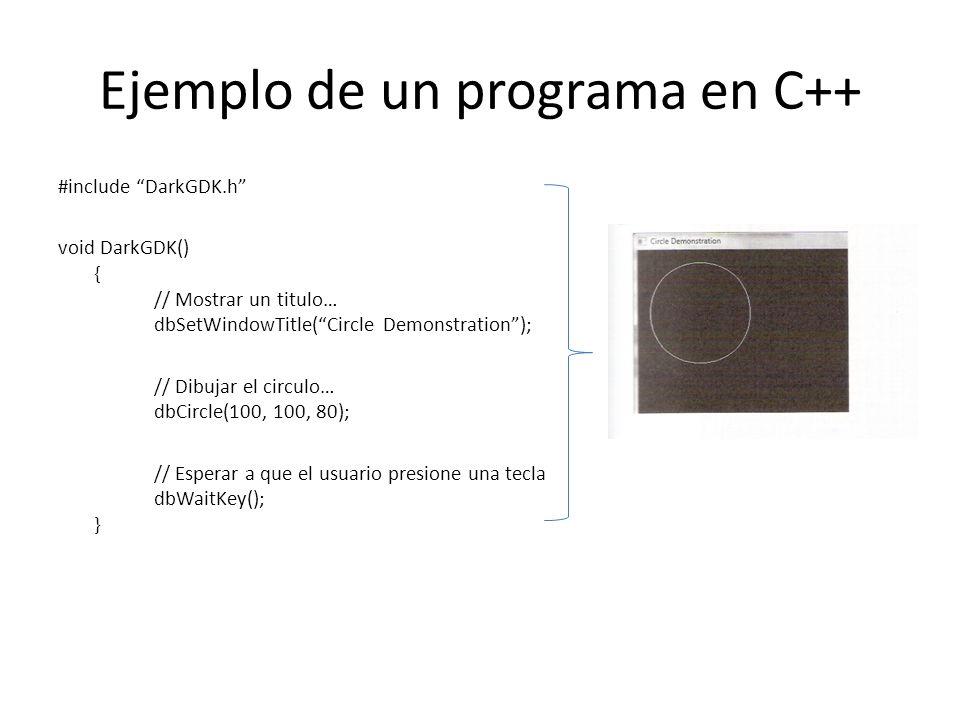 Ejemplo de un programa en C++ #include DarkGDK.h void DarkGDK() { // Mostrar un titulo… dbSetWindowTitle(Circle Demonstration); // Dibujar el circulo… dbCircle(100, 100, 80); // Esperar a que el usuario presione una tecla dbWaitKey(); }