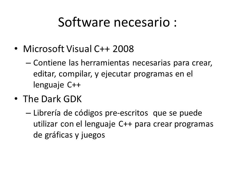 Software necesario : Microsoft Visual C++ 2008 – Contiene las herramientas necesarias para crear, editar, compilar, y ejecutar programas en el lenguaje C++ The Dark GDK – Librería de códigos pre-escritos que se puede utilizar con el lenguaje C++ para crear programas de gráficas y juegos