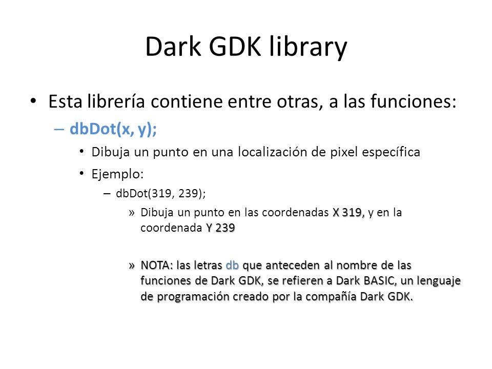 Dark GDK library Esta librería contiene entre otras, a las funciones: – dbDot(x, y); Dibuja un punto en una localización de pixel específica Ejemplo: – dbDot(319, 239); X 319, Y 239 » Dibuja un punto en las coordenadas X 319, y en la coordenada Y 239 » NOTA: las letras db que anteceden al nombre de las funciones de Dark GDK, se refieren a Dark BASIC, un lenguaje de programación creado por la compañía Dark GDK.