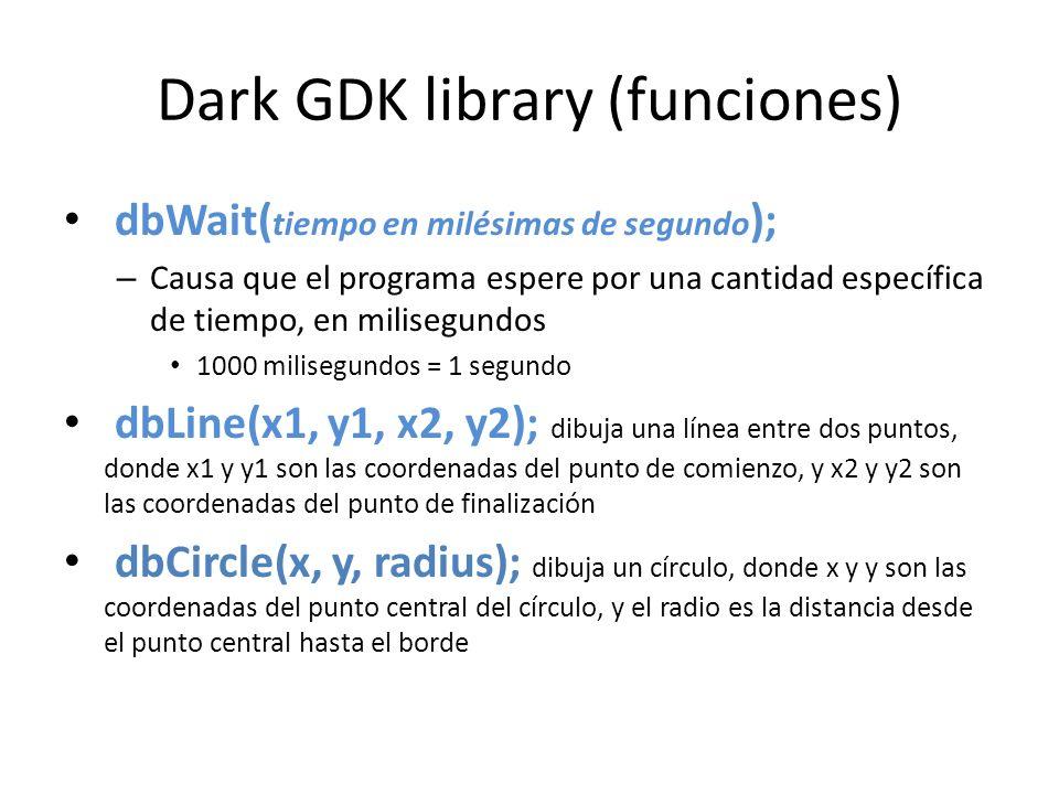 Dark GDK library (funciones) dbWait( tiempo en milésimas de segundo ); – Causa que el programa espere por una cantidad específica de tiempo, en milisegundos 1000 milisegundos = 1 segundo dbLine(x1, y1, x2, y2); dibuja una línea entre dos puntos, donde x1 y y1 son las coordenadas del punto de comienzo, y x2 y y2 son las coordenadas del punto de finalización dbCircle(x, y, radius); dibuja un círculo, donde x y y son las coordenadas del punto central del círculo, y el radio es la distancia desde el punto central hasta el borde