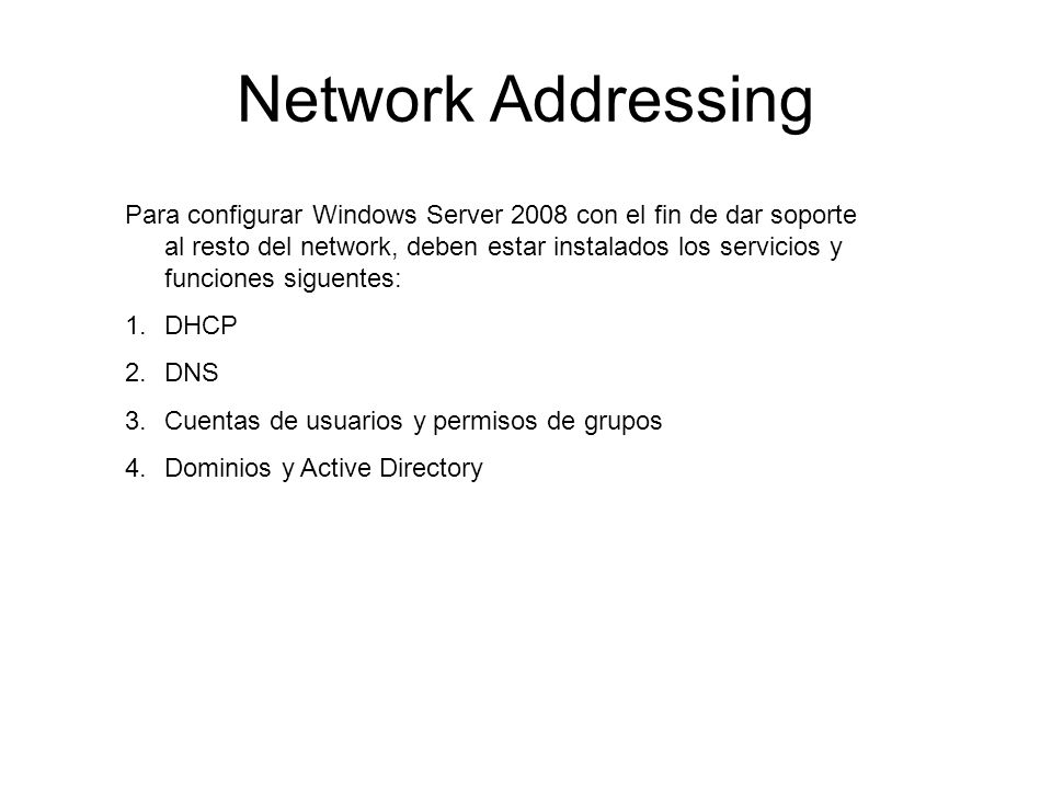 Network Addressing Para configurar Windows Server 2008 con el fin de dar soporte al resto del network, deben estar instalados los servicios y funcione