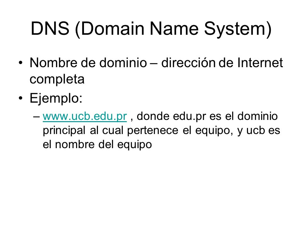 DNS (Domain Name System) Nombre de dominio – dirección de Internet completa Ejemplo: –www.ucb.edu.pr, donde edu.pr es el dominio principal al cual per