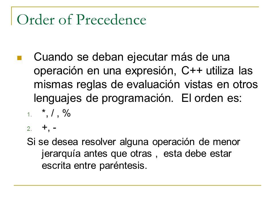 Order of Precedence Cuando se deban ejecutar más de una operación en una expresión, C++ utiliza las mismas reglas de evaluación vistas en otros lengua