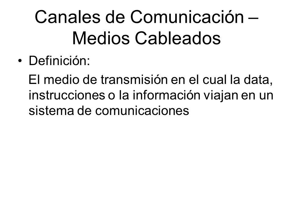 Canales de Comunicación – Medios Cableados Definición: El medio de transmisión en el cual la data, instrucciones o la información viajan en un sistema de comunicaciones