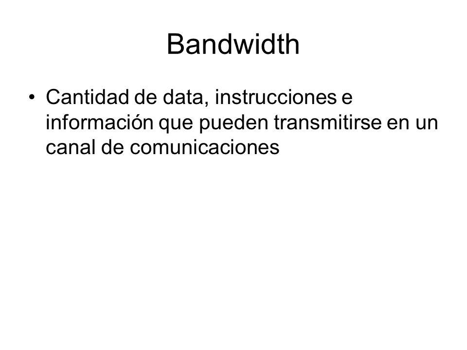 Bandwidth Cantidad de data, instrucciones e información que pueden transmitirse en un canal de comunicaciones