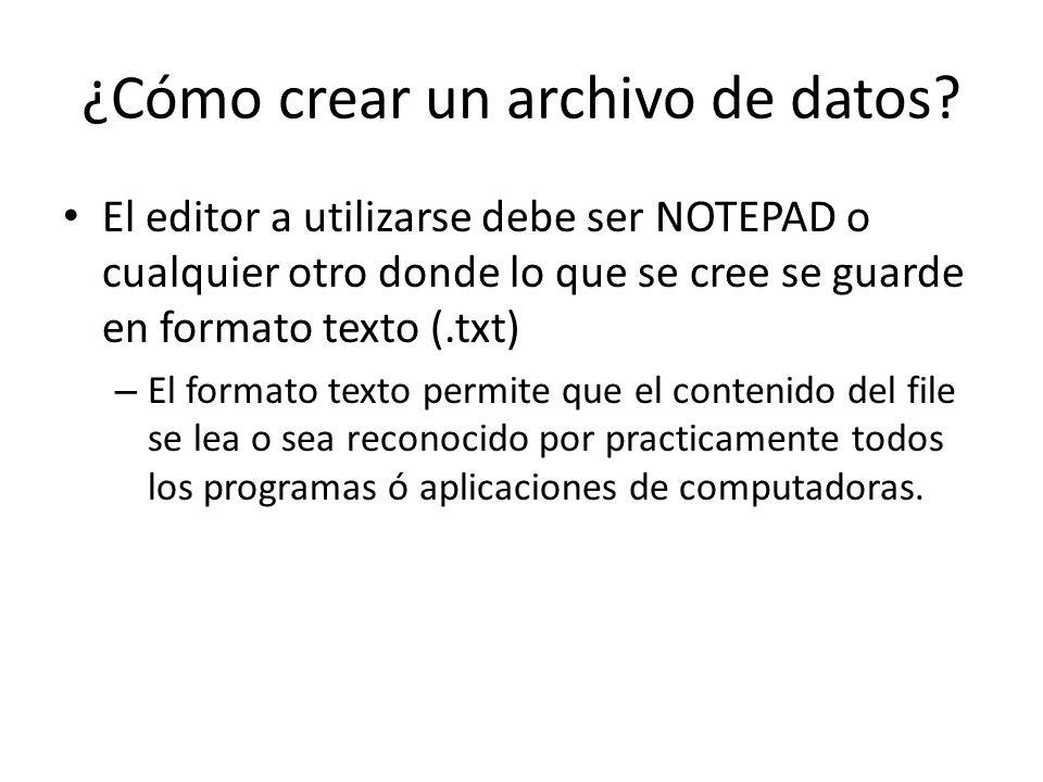 ¿Cómo crear un archivo de datos? El editor a utilizarse debe ser NOTEPAD o cualquier otro donde lo que se cree se guarde en formato texto (.txt) – El