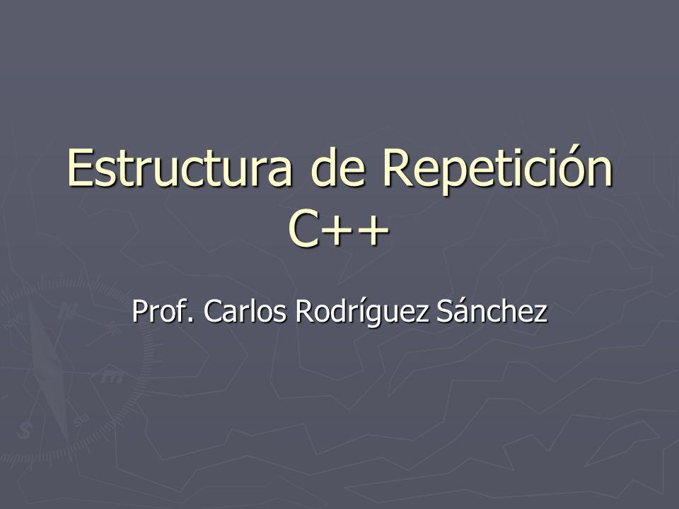 Estructura de Repetición C++ Prof. Carlos Rodríguez Sánchez