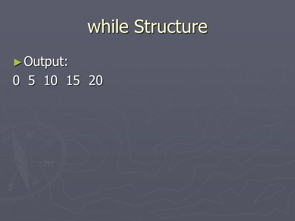 while Structure Output: Output: 0 5 10 15 20