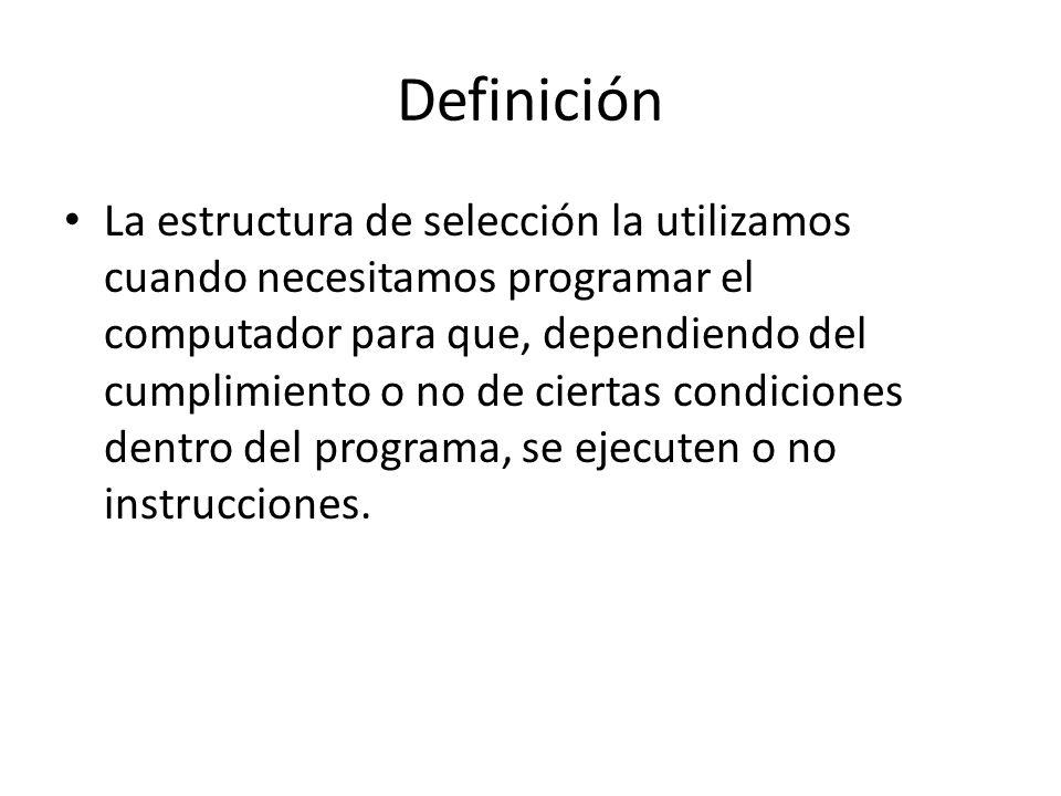 Definición La estructura de selección la utilizamos cuando necesitamos programar el computador para que, dependiendo del cumplimiento o no de ciertas