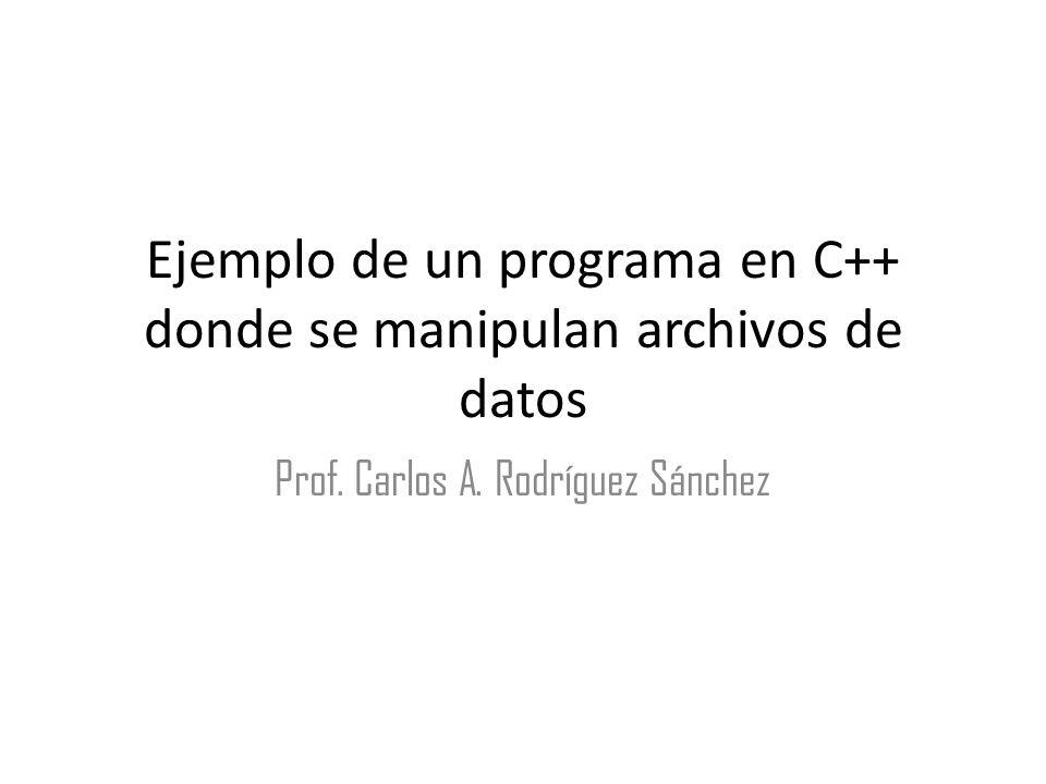 Ejemplo de un programa en C++ donde se manipulan archivos de datos Prof. Carlos A. Rodríguez Sánchez
