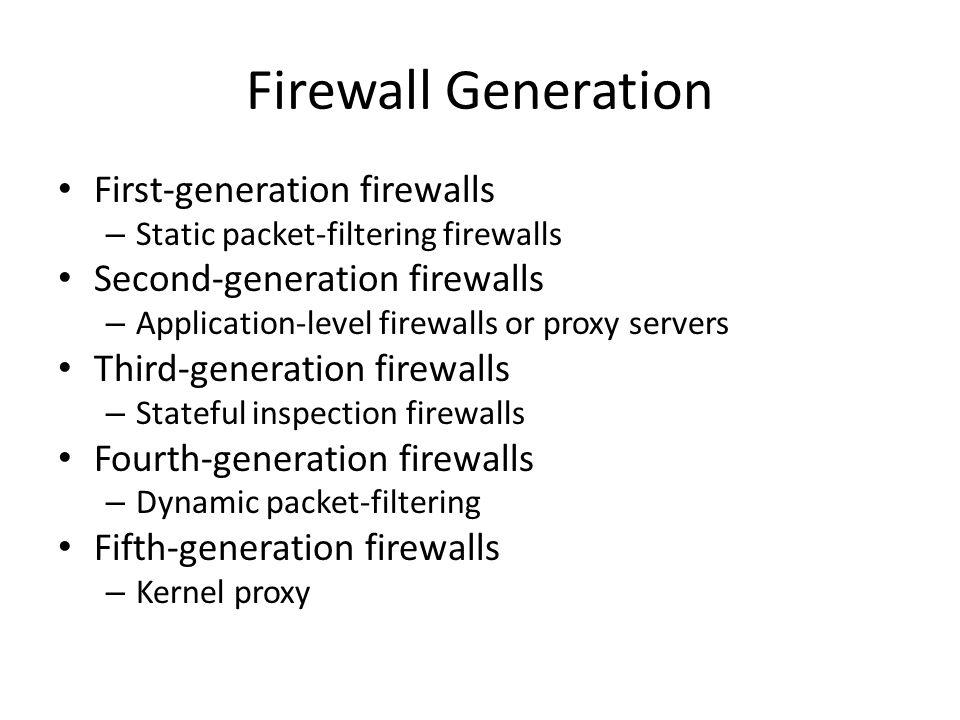 Firewall Generation First-generation firewalls – Static packet-filtering firewalls Second-generation firewalls – Application-level firewalls or proxy