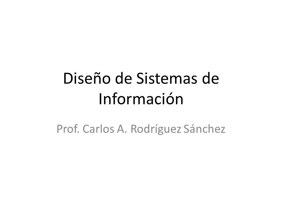 Diseño de Sistemas de Información Prof. Carlos A. Rodríguez Sánchez