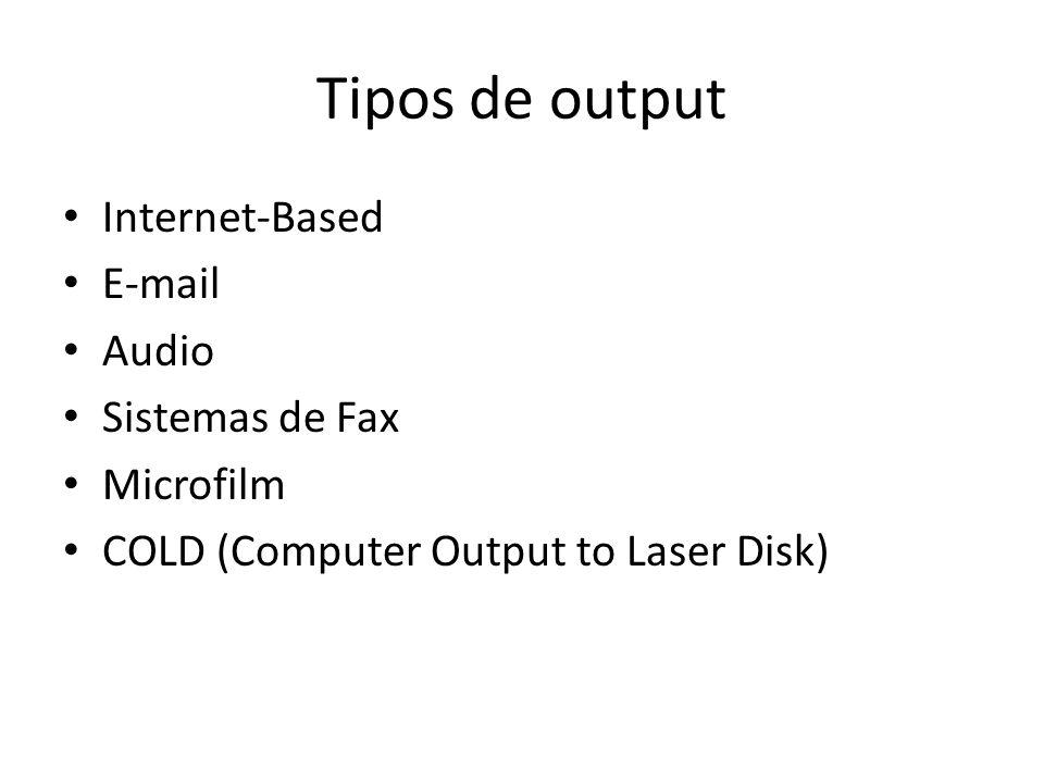 Tipos de output Internet-Based E-mail Audio Sistemas de Fax Microfilm COLD (Computer Output to Laser Disk)
