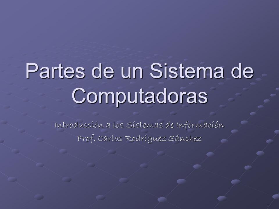 Partes de un Sistema de Computadoras Introducción a los Sistemas de Información Prof. Carlos Rodríguez Sánchez