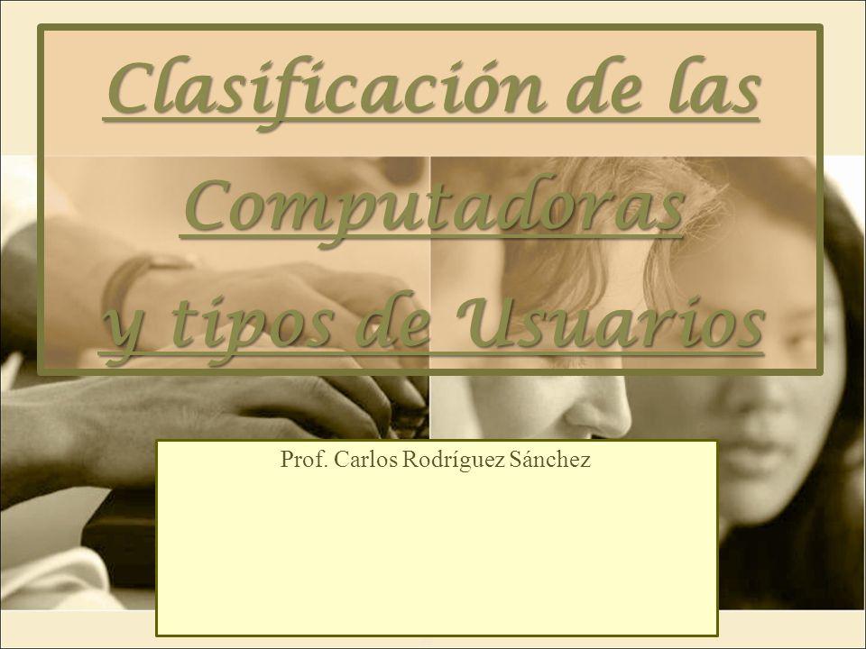 Clasificación de las Computadoras y tipos de Usuarios Prof. Carlos Rodríguez Sánchez