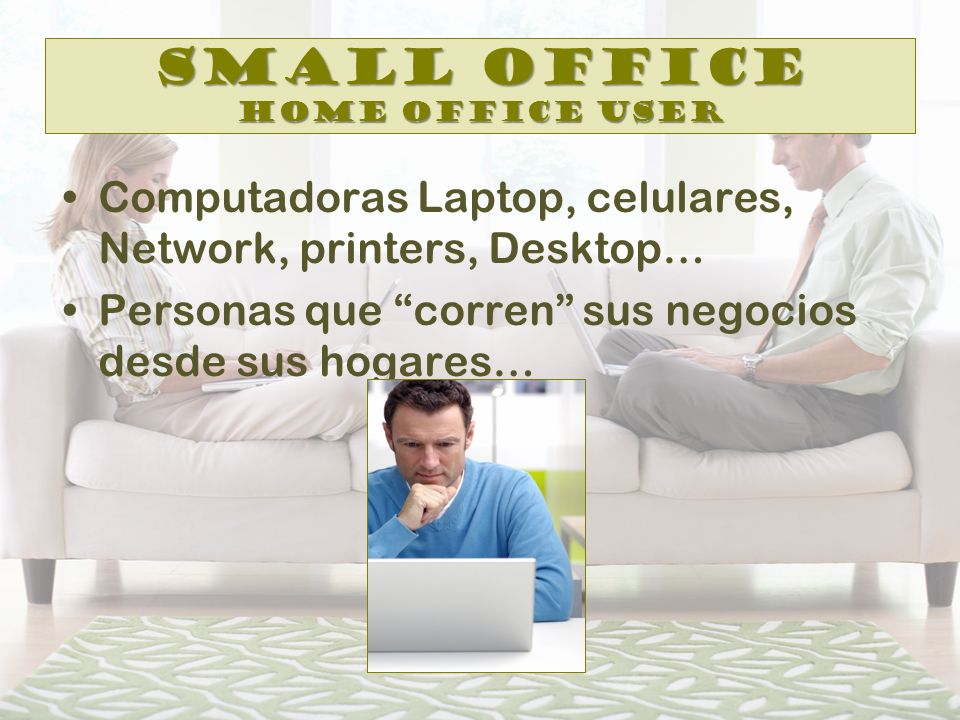 Small Office Home Office User Computadoras Laptop, celulares, Network, printers, Desktop… Personas que corren sus negocios desde sus hogares…