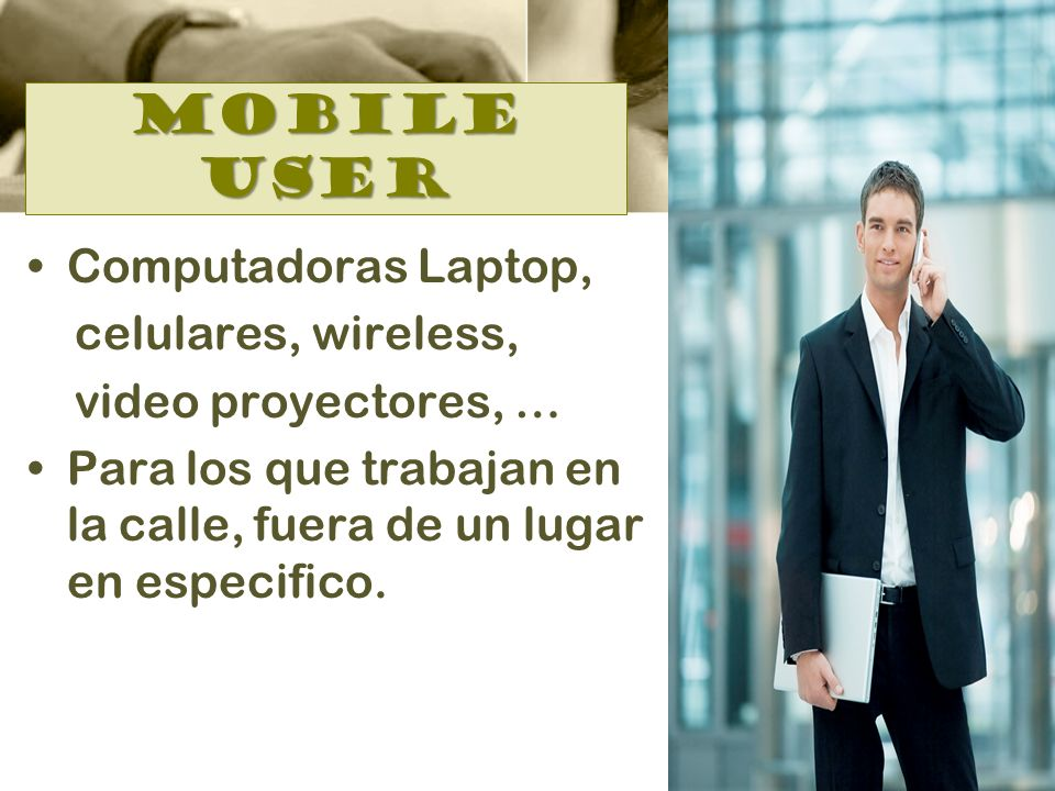 Mobile user Computadoras Laptop, celulares, wireless, video proyectores, … Para los que trabajan en la calle, fuera de un lugar en especifico.