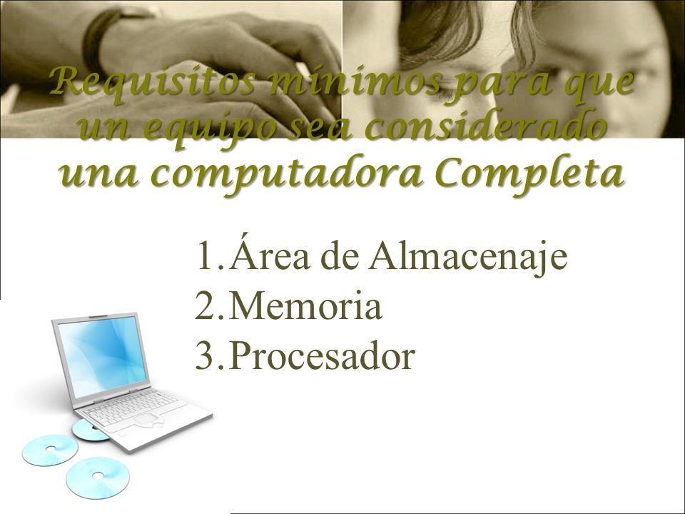 Requisitos mínimos para que un equipo sea considerado una computadora Completa 1.Área de Almacenaje 2.Memoria 3.Procesador