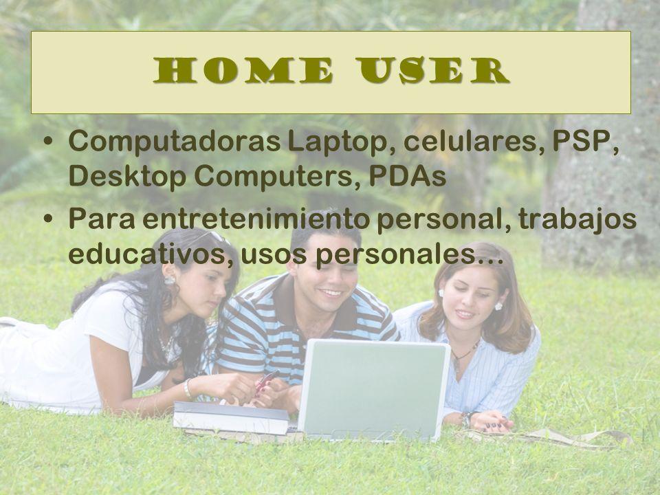 Home User Computadoras Laptop, celulares, PSP, Desktop Computers, PDAs Para entretenimiento personal, trabajos educativos, usos personales…