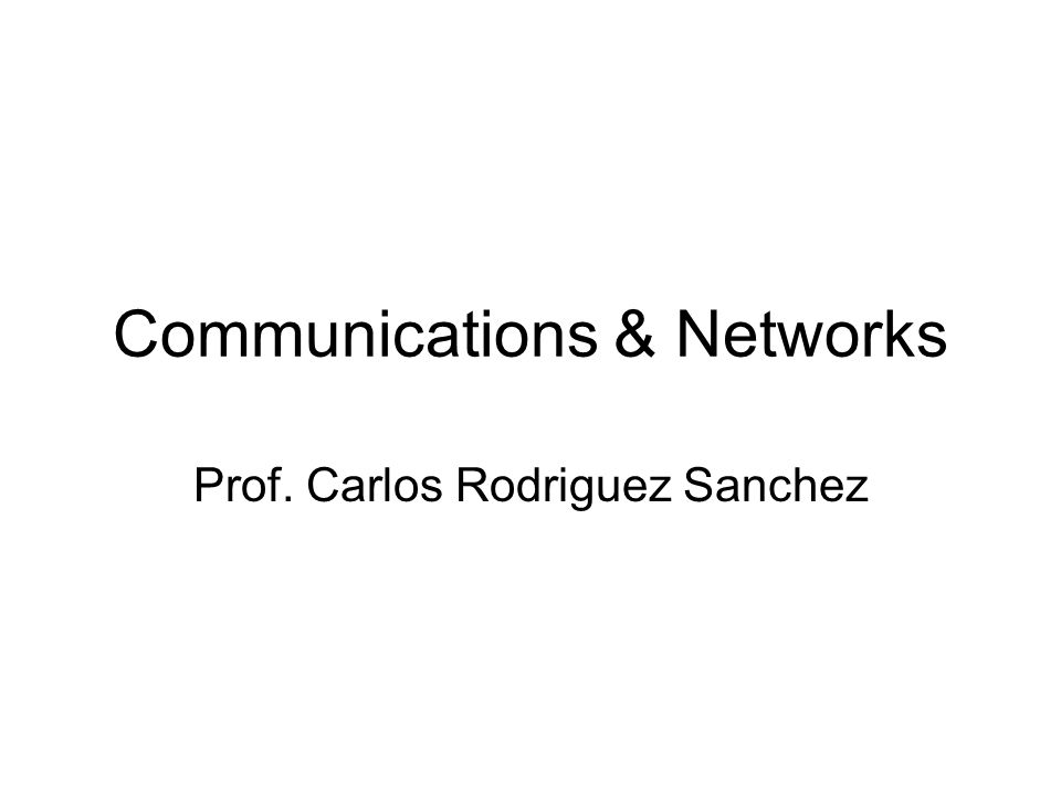 Communications & Networks Prof. Carlos Rodriguez Sanchez