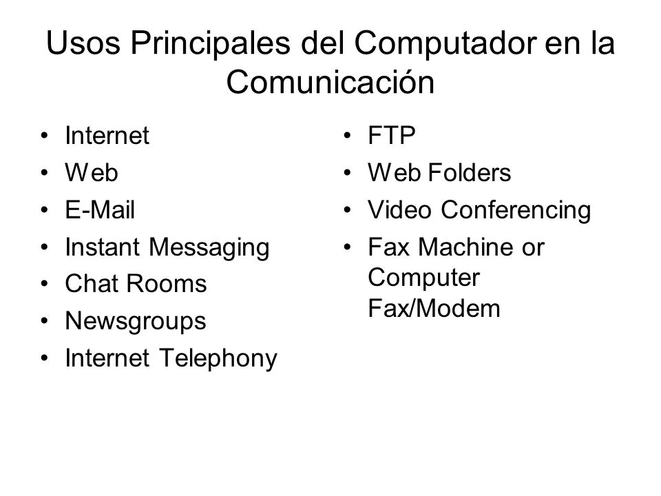 Usos Principales del Computador en la Comunicación Internet Web E-Mail Instant Messaging Chat Rooms Newsgroups Internet Telephony FTP Web Folders Video Conferencing Fax Machine or Computer Fax/Modem