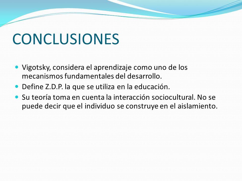 CONCLUSIONES Vigotsky, considera el aprendizaje como uno de los mecanismos fundamentales del desarrollo. Define Z.D.P. la que se utiliza en la educaci
