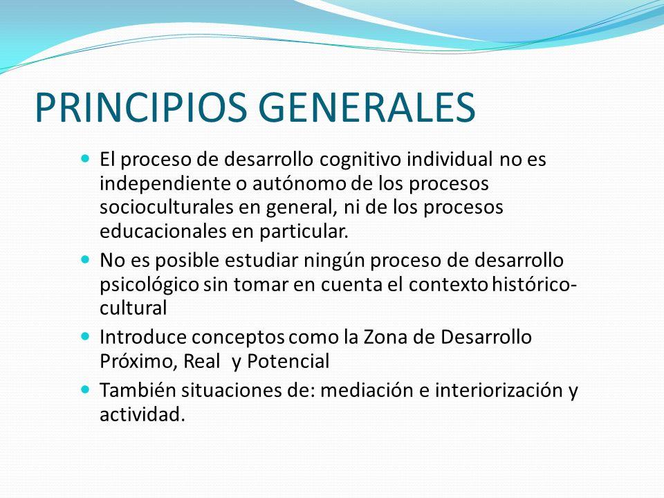 PRINCIPIOS GENERALES El proceso de desarrollo cognitivo individual no es independiente o autónomo de los procesos socioculturales en general, ni de lo