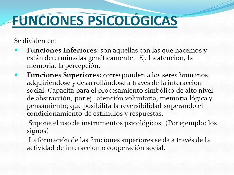 FUNCIONES PSICOLÓGICAS Se dividen en: Funciones Inferiores: son aquellas con las que nacemos y están determinadas genéticamente. Ej. La atención, la m