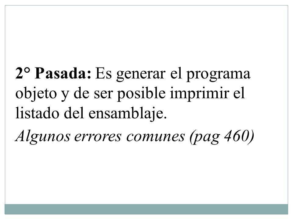2° Pasada: Es generar el programa objeto y de ser posible imprimir el listado del ensamblaje. Algunos errores comunes (pag 460)