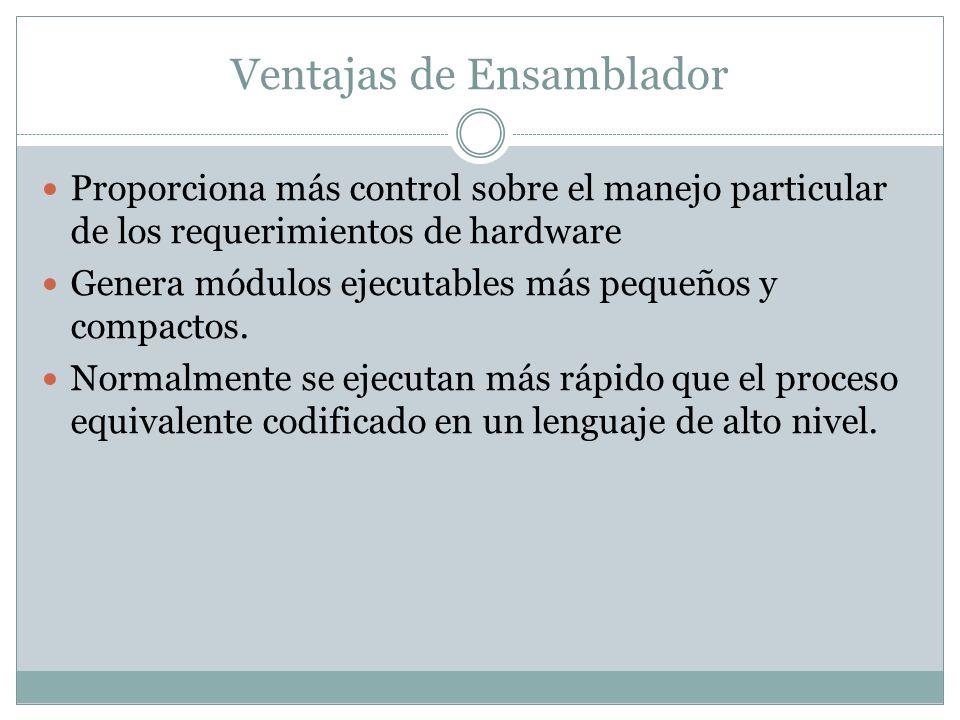 Ventajas de Ensamblador Proporciona más control sobre el manejo particular de los requerimientos de hardware Genera módulos ejecutables más pequeños y