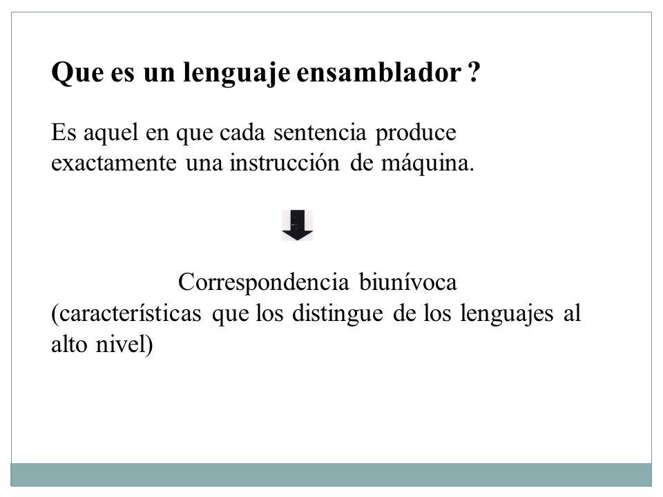 Que es un lenguaje ensamblador ? Es aquel en que cada sentencia produce exactamente una instrucción de máquina. Correspondencia biunívoca (característ