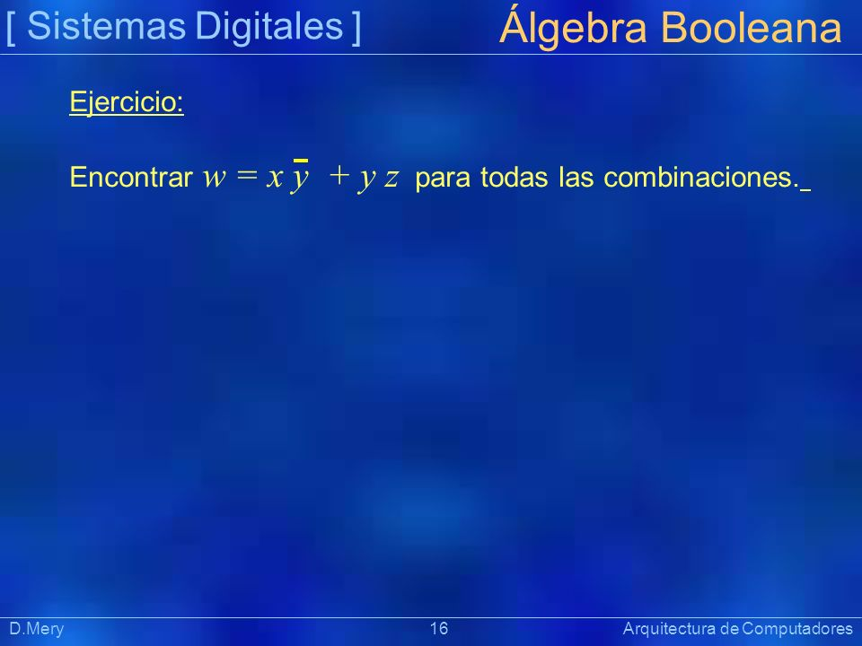 [ Sistemas Digitales ] Präsentat ion Álgebra Booleana D.Mery 16 Arquitectura de Computadores Ejercicio: Encontrar w = x y + y z para todas las combina