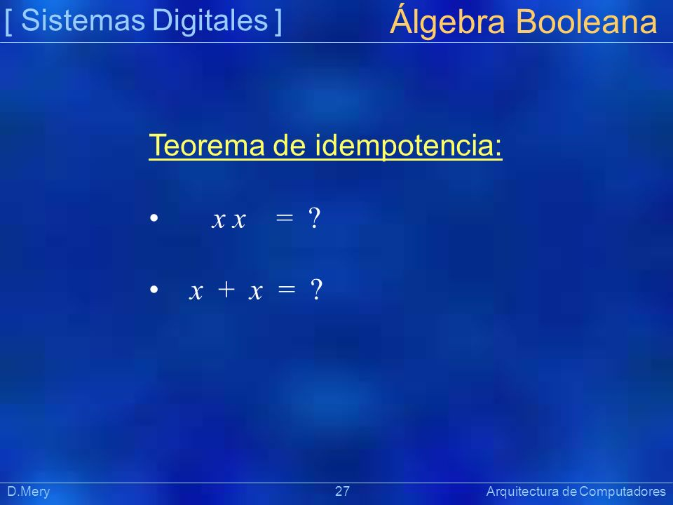 [ Sistemas Digitales ] Präsentat ion Álgebra Booleana D.Mery 27 Arquitectura de Computadores Teorema de idempotencia: x x = ? x + x = ?