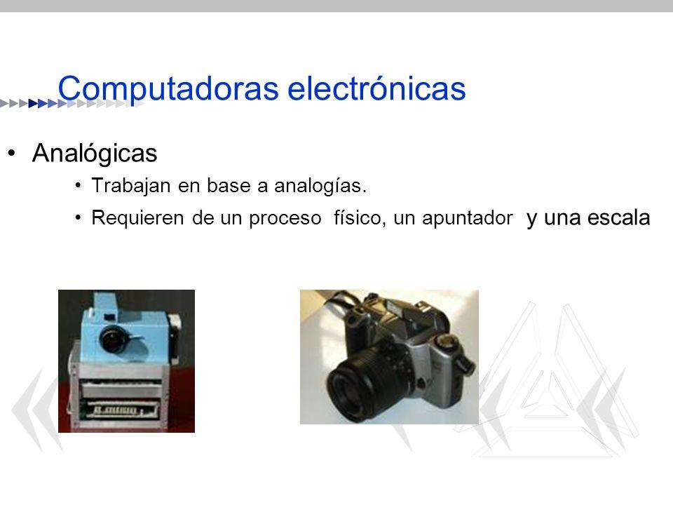 Computadoras electrónicas Analógicas Trabajan en base a analogías. Requieren de un proceso físico, un apuntador y una escala