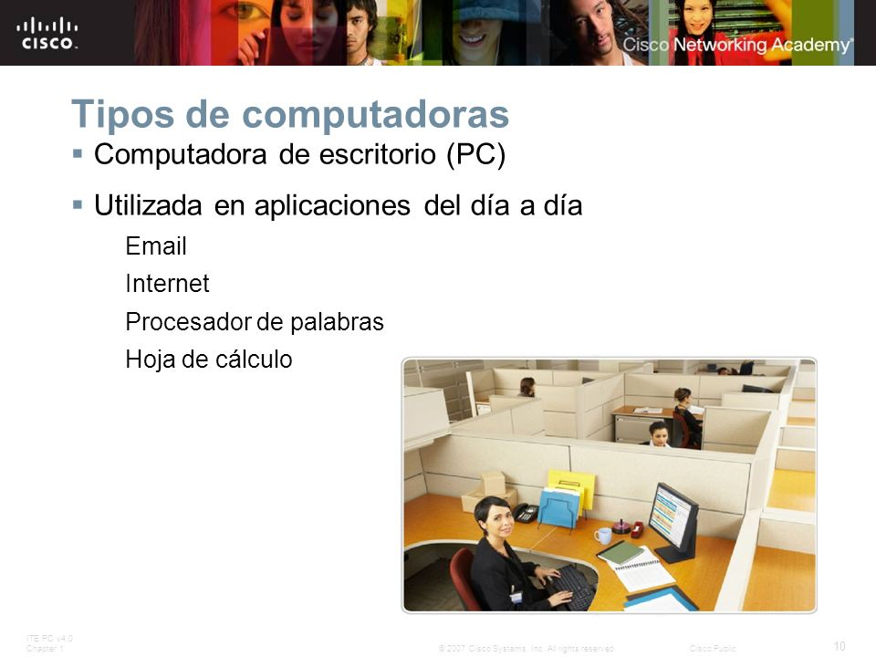 ITE PC v4.0 Chapter 1 10 © 2007 Cisco Systems, Inc. All rights reserved.Cisco Public Tipos de computadoras Computadora de escritorio (PC) Utilizada en