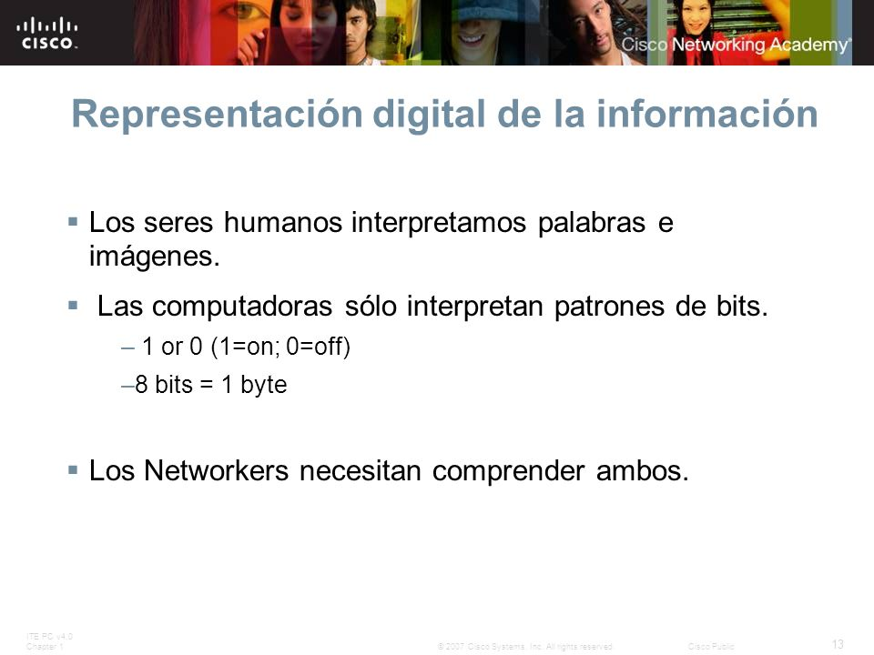 ITE PC v4.0 Chapter 1 13 © 2007 Cisco Systems, Inc. All rights reserved.Cisco Public Representación digital de la información Los seres humanos interp