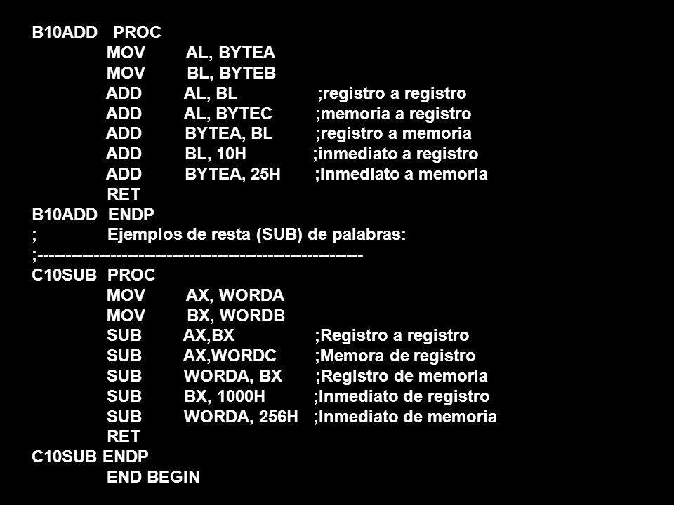 B10ADD PROC MOV AL, BYTEA MOV BL, BYTEB ADD AL, BL ;registro a registro ADD AL, BYTEC ;memoria a registro ADD BYTEA, BL ;registro a memoria ADD BL, 10