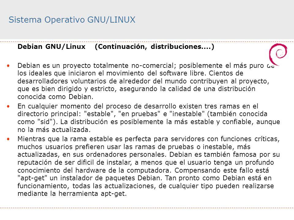 Sistema Operativo GNU/LINUX Debian GNU/Linux(Continuación, distribuciones....) Debian es un proyecto totalmente no-comercial; posiblemente el más puro