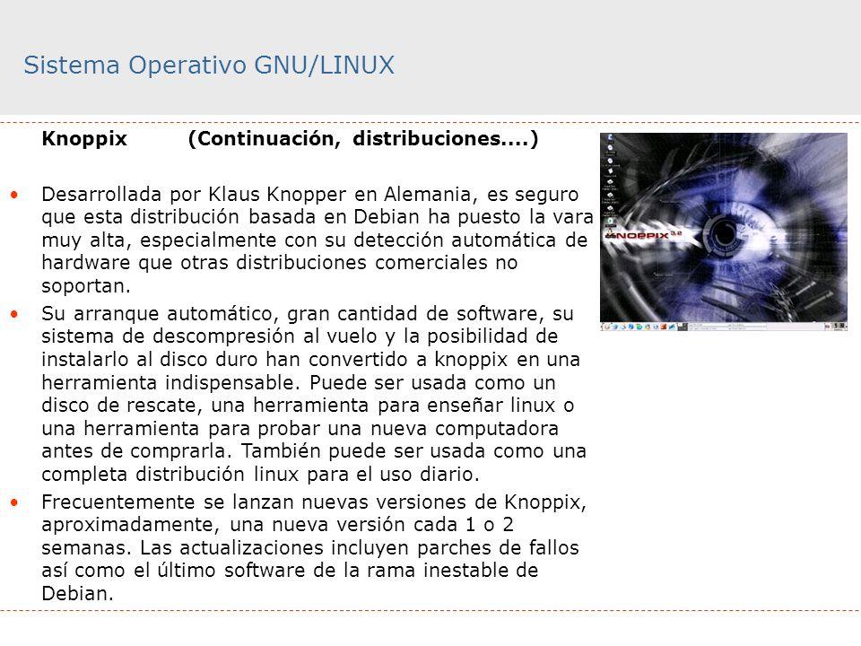 Sistema Operativo GNU/LINUX Knoppix (Continuación, distribuciones....) Desarrollada por Klaus Knopper en Alemania, es seguro que esta distribución bas