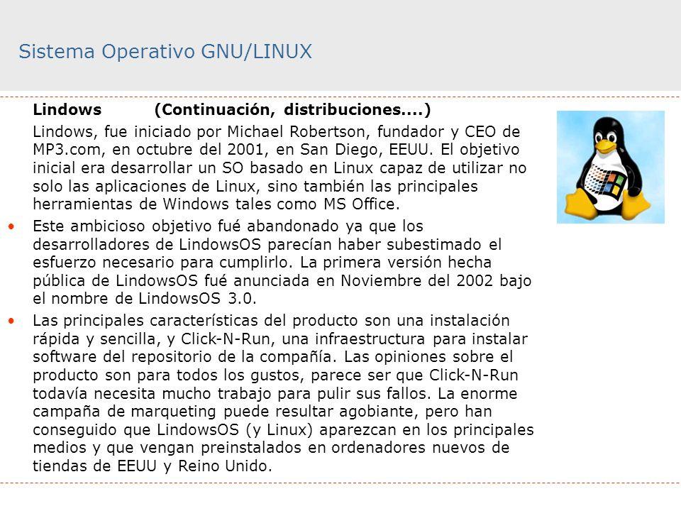 Sistema Operativo GNU/LINUX Lindows (Continuación, distribuciones....) Lindows, fue iniciado por Michael Robertson, fundador y CEO de MP3.com, en octu