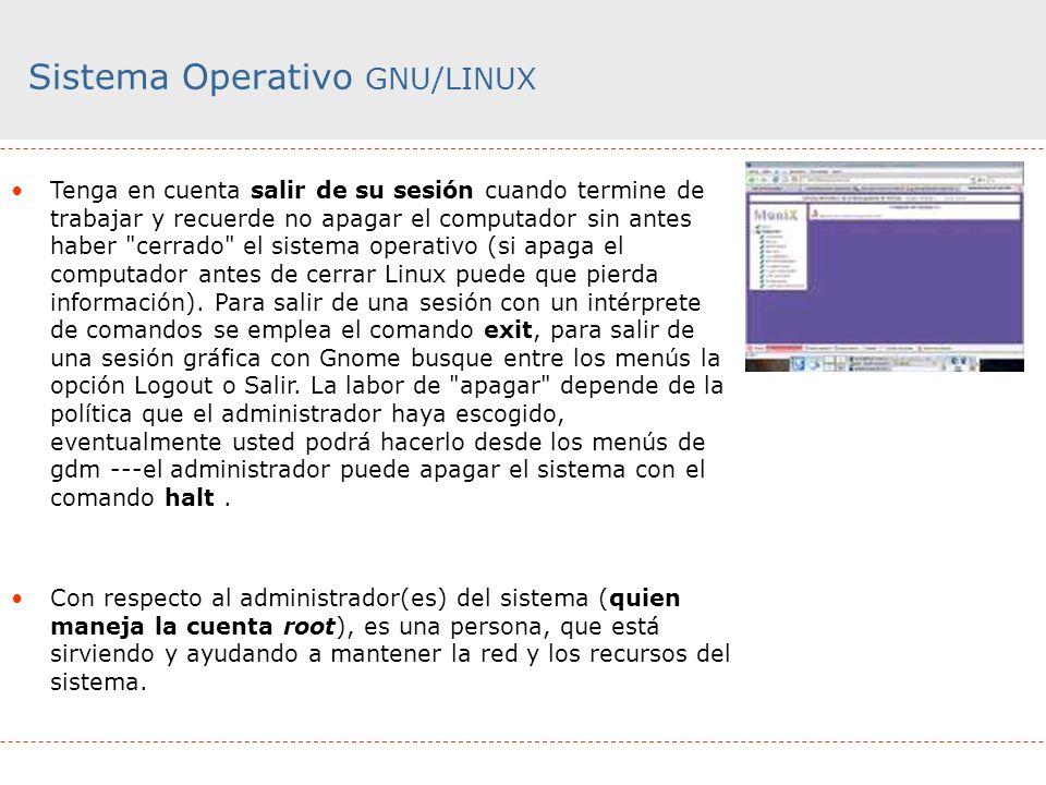 Sistema Operativo GNU/LINUX Tenga en cuenta salir de su sesión cuando termine de trabajar y recuerde no apagar el computador sin antes haber