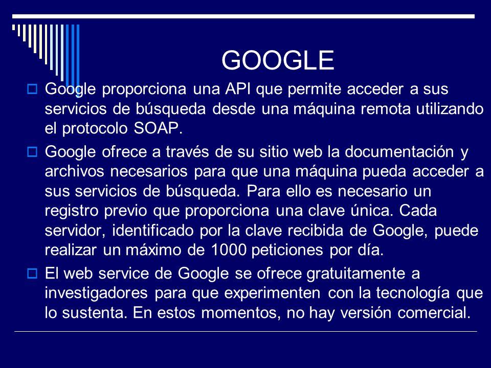 GOOGLE Google proporciona una API que permite acceder a sus servicios de búsqueda desde una máquina remota utilizando el protocolo SOAP. Google ofrece