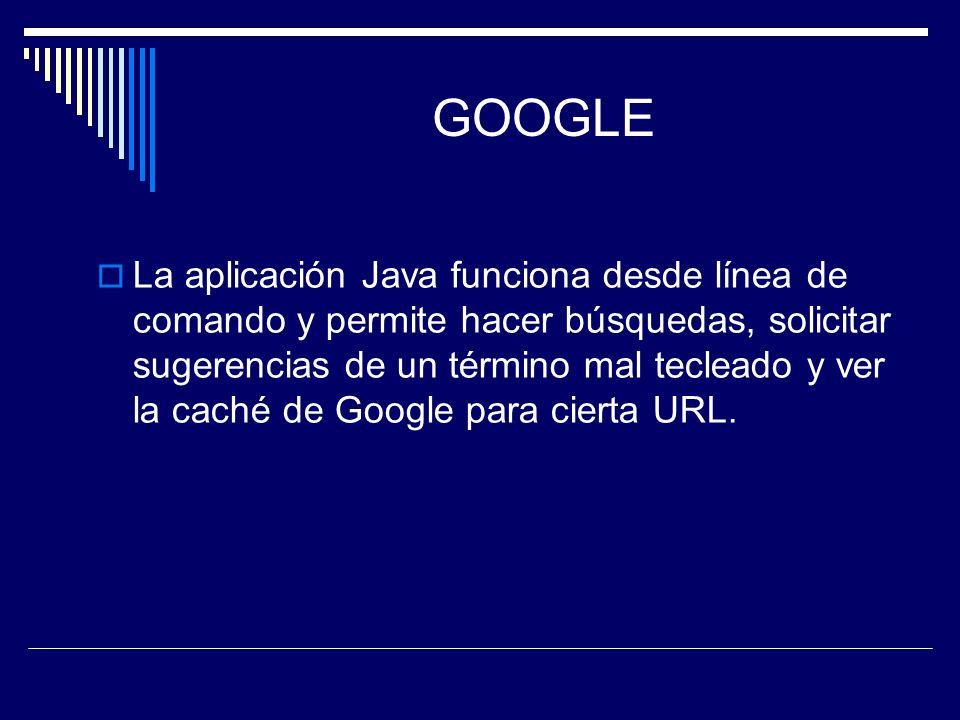 GOOGLE La aplicación Java funciona desde línea de comando y permite hacer búsquedas, solicitar sugerencias de un término mal tecleado y ver la caché d