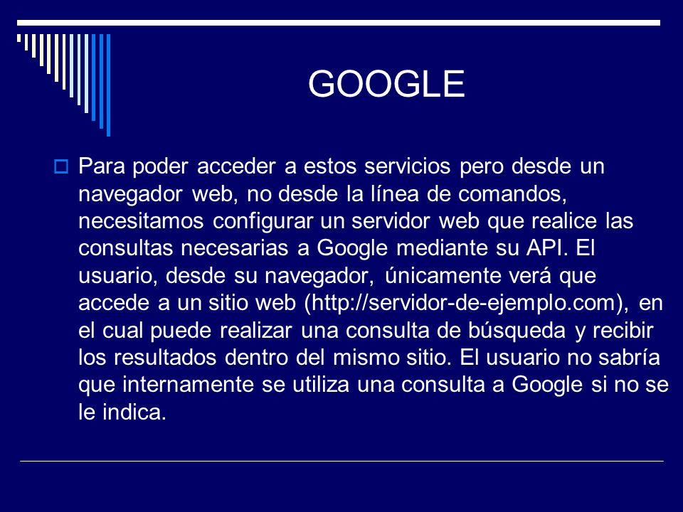 GOOGLE Para poder acceder a estos servicios pero desde un navegador web, no desde la línea de comandos, necesitamos configurar un servidor web que rea