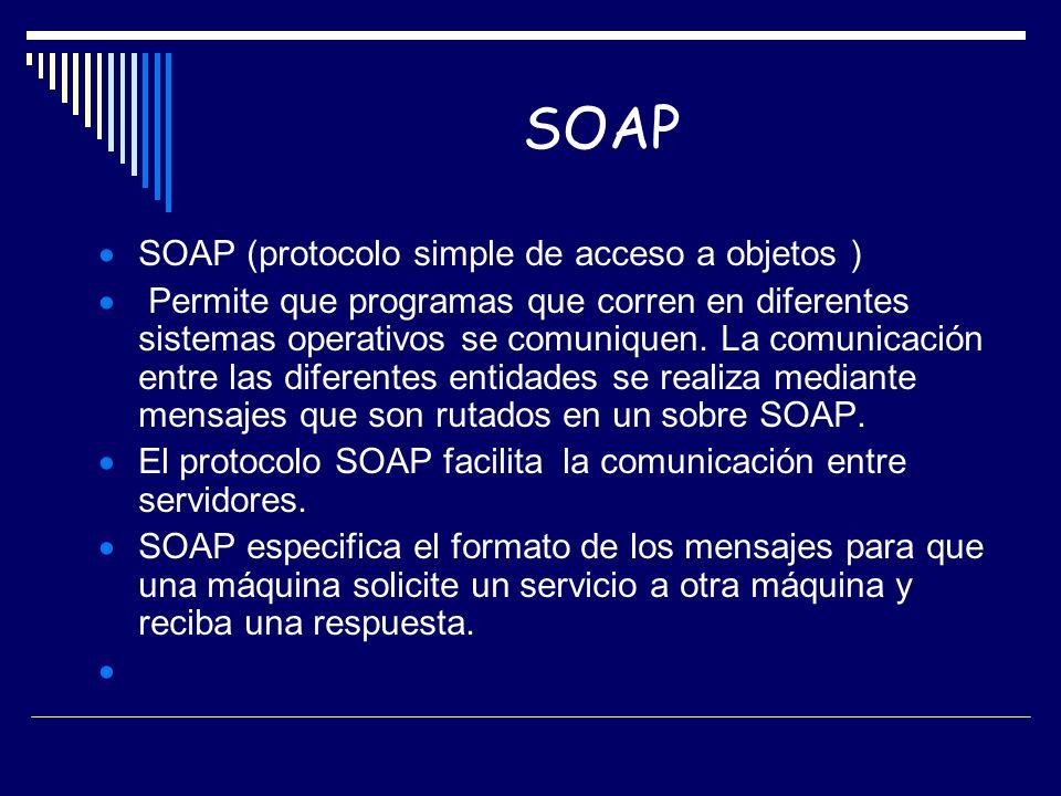 SOAP SOAP (protocolo simple de acceso a objetos ) Permite que programas que corren en diferentes sistemas operativos se comuniquen. La comunicación en