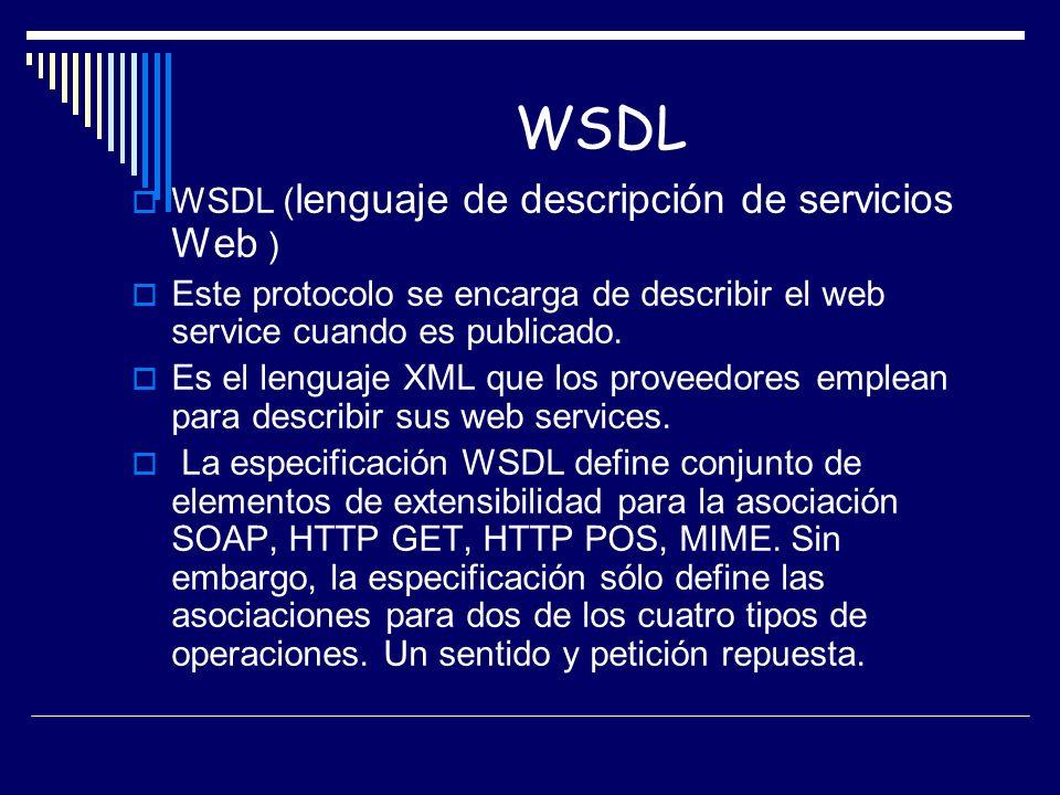 WSDL WSDL ( lenguaje de descripción de servicios Web ) Este protocolo se encarga de describir el web service cuando es publicado. Es el lenguaje XML q