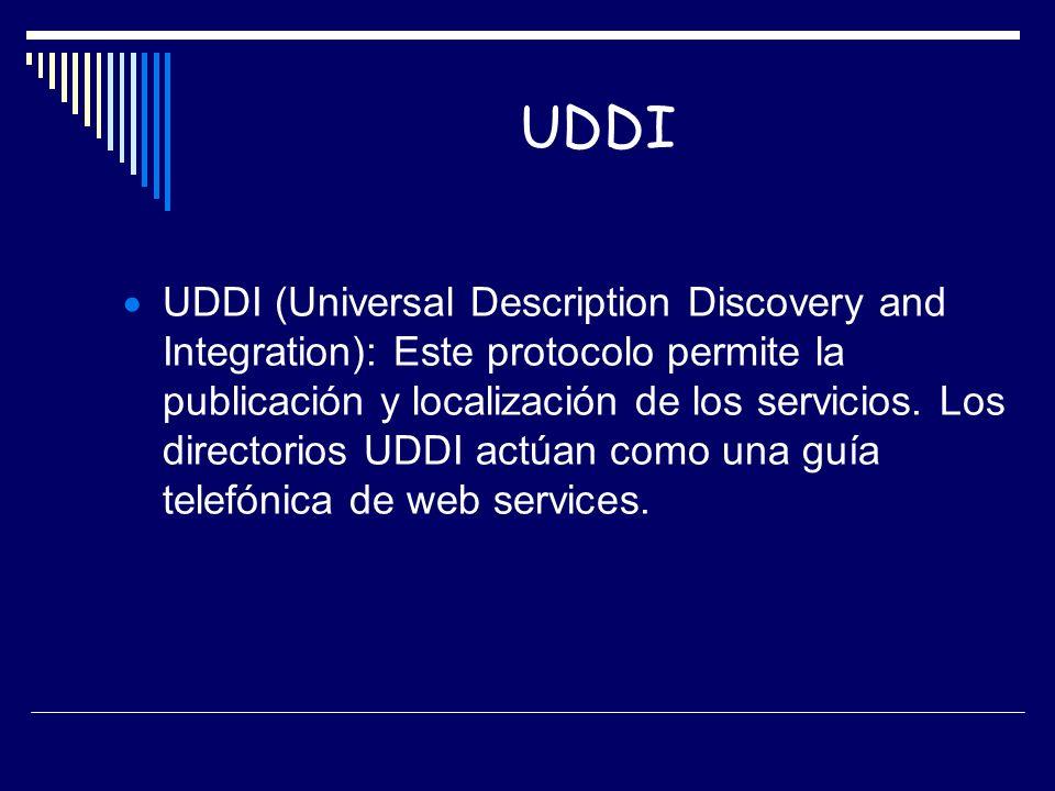 UDDI UDDI (Universal Description Discovery and Integration): Este protocolo permite la publicación y localización de los servicios. Los directorios UD