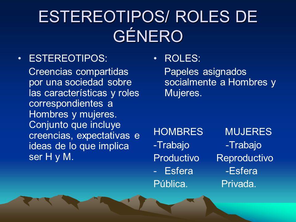 ESTEREOTIPOS/ ROLES DE GÉNERO ESTEREOTIPOS: Creencias compartidas por una sociedad sobre las características y roles correspondientes a Hombres y muje