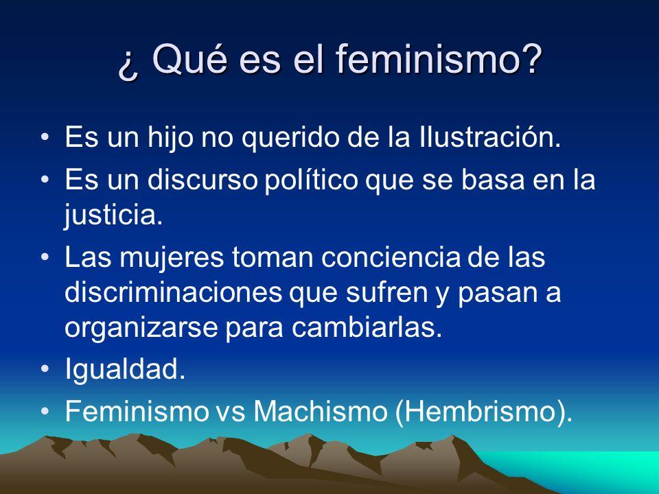 ¿ Qué es el feminismo? Es un hijo no querido de la Ilustración. Es un discurso político que se basa en la justicia. Las mujeres toman conciencia de la