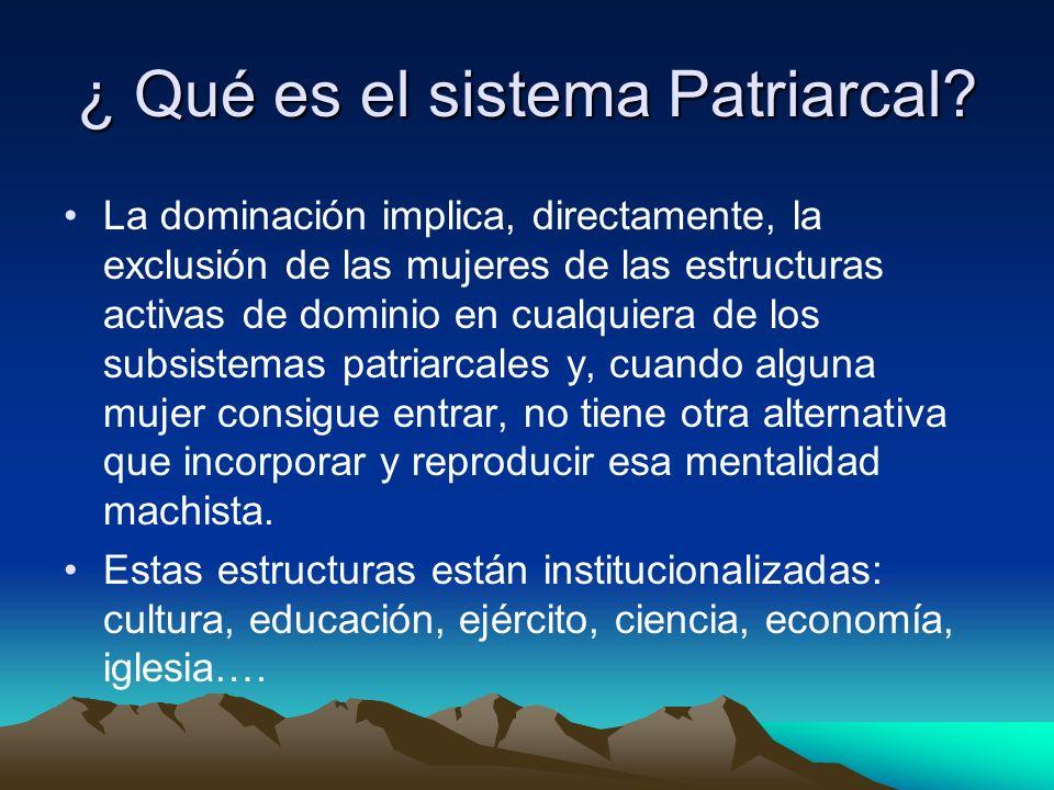 ¿ Qué es el sistema Patriarcal? La dominación implica, directamente, la exclusión de las mujeres de las estructuras activas de dominio en cualquiera d